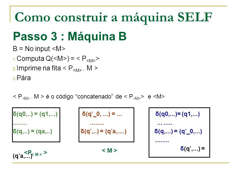 Como construir a máquina SELF Passo 3 : Máquina B B = No input 1. Computa Q( ) = > 2. Imprime na fita. M > 3. Pára. M > é o código concatenado de > e