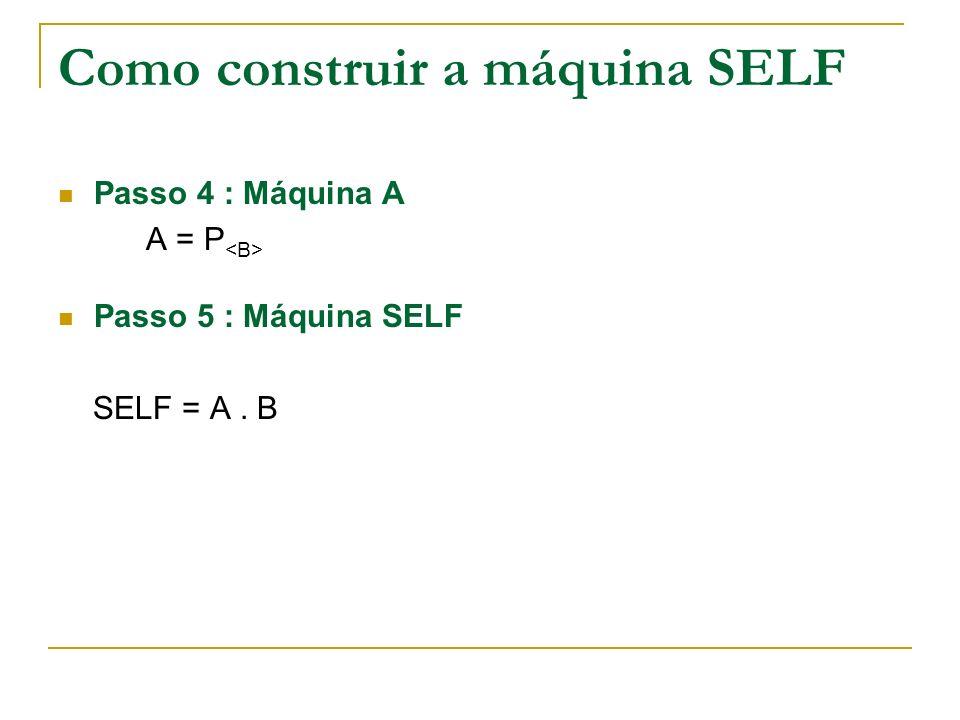 Como construir a máquina SELF Passo 4 : Máquina A A = P Passo 5 : Máquina SELF SELF = A. B
