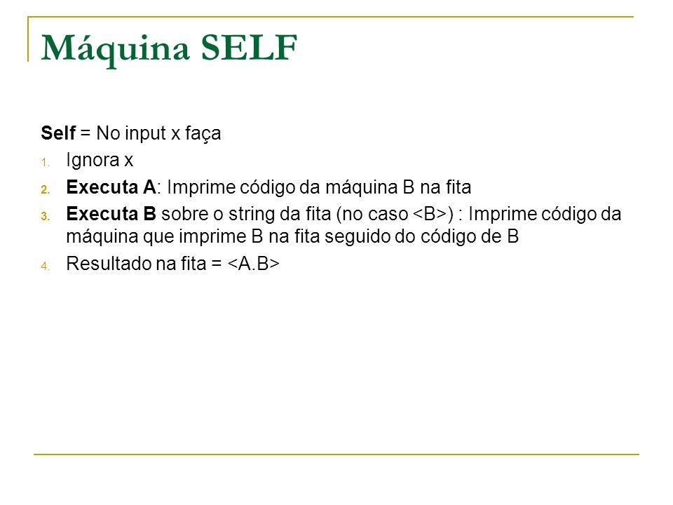 Máquina SELF Self = No input x faça 1. Ignora x 2. Executa A: Imprime código da máquina B na fita 3. Executa B sobre o string da fita (no caso ) : Imp