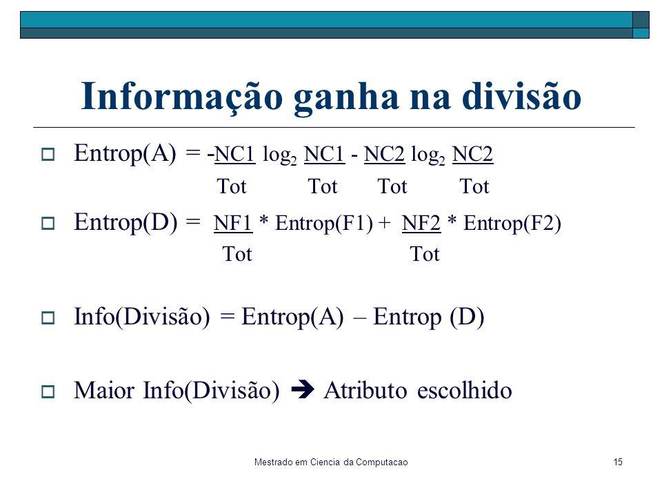 Mestrado em Ciencia da Computacao15 Informação ganha na divisão Entrop(A) = - NC1 log 2 NC1 - NC2 log 2 NC2 Tot Tot Tot Tot Entrop(D) = NF1 * Entrop(F