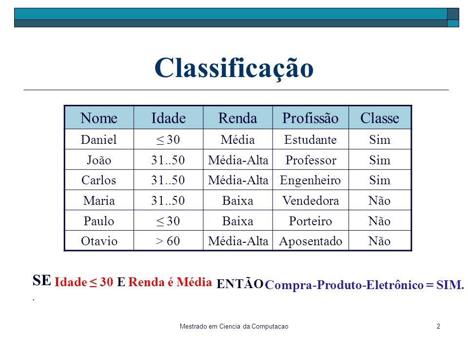 Mestrado em Ciencia da Computacao2 Classificação NomeIdadeRendaProfissãoClasse Daniel 30MédiaEstudanteSim João31..50Média-AltaProfessorSim Carlos31..5