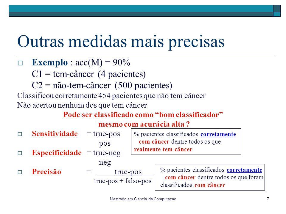 Mestrado em Ciencia da Computacao7 Outras medidas mais precisas Exemplo : acc(M) = 90% C1 = tem-câncer (4 pacientes) C2 = não-tem-câncer (500 paciente