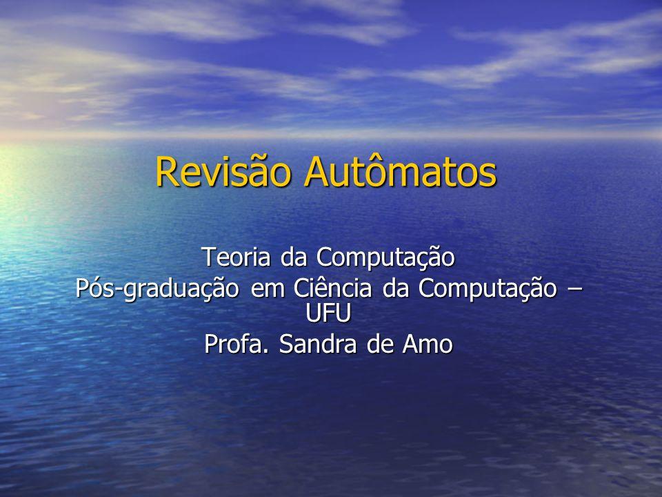 Revisão Autômatos Teoria da Computação Pós-graduação em Ciência da Computação – UFU Profa. Sandra de Amo
