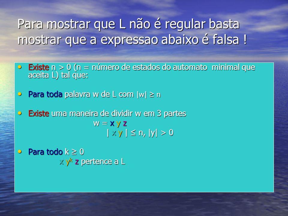 Para mostrar que L não é regular basta mostrar que a expressao abaixo é falsa ! Existe n > 0 (n = número de estados do automato minimal que aceita L)