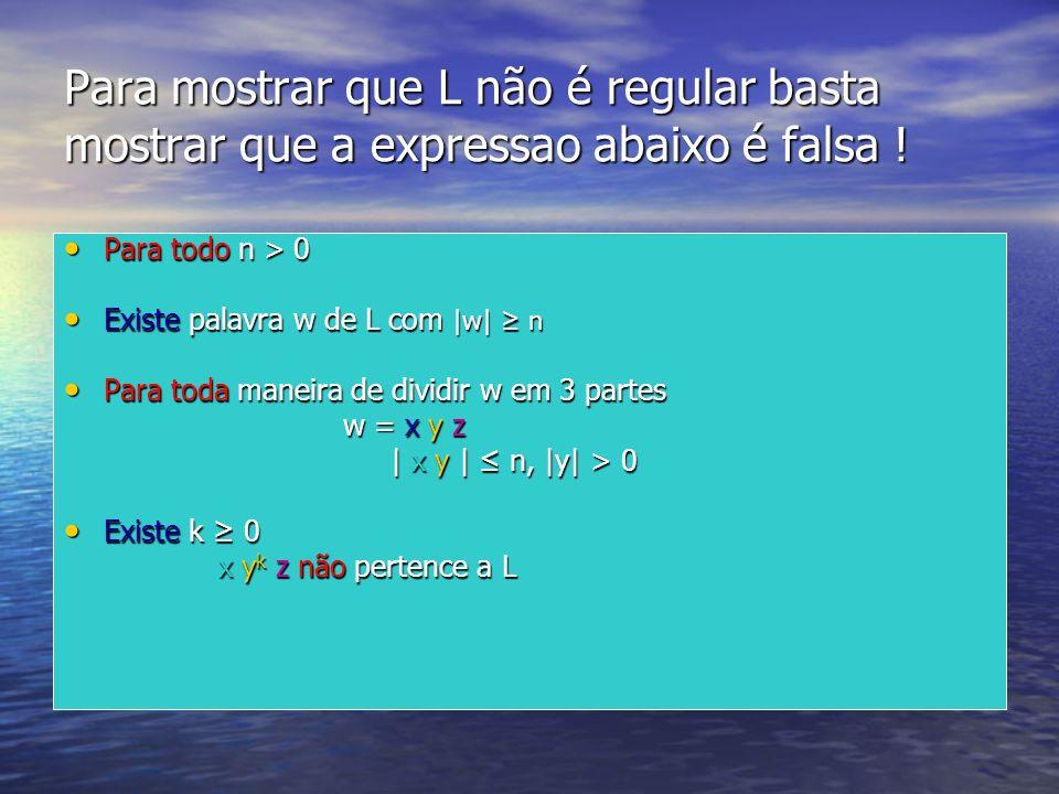 Para mostrar que L não é regular basta mostrar que a expressao abaixo é falsa ! Para todo n > 0 Para todo n > 0 Existe palavra w de L com |w| n Existe