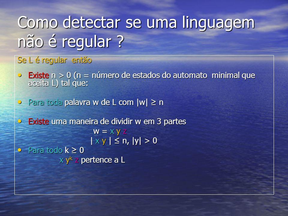 Como detectar se uma linguagem não é regular ? Se L é regular então Existe n > 0 (n = número de estados do automato minimal que aceita L) tal que: Exi