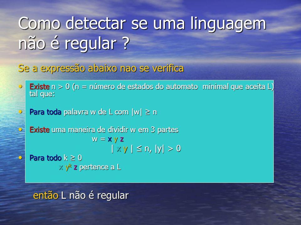 Como detectar se uma linguagem não é regular ? Se a expressão abaixo nao se verifica Existe n > 0 (n = número de estados do automato minimal que aceit