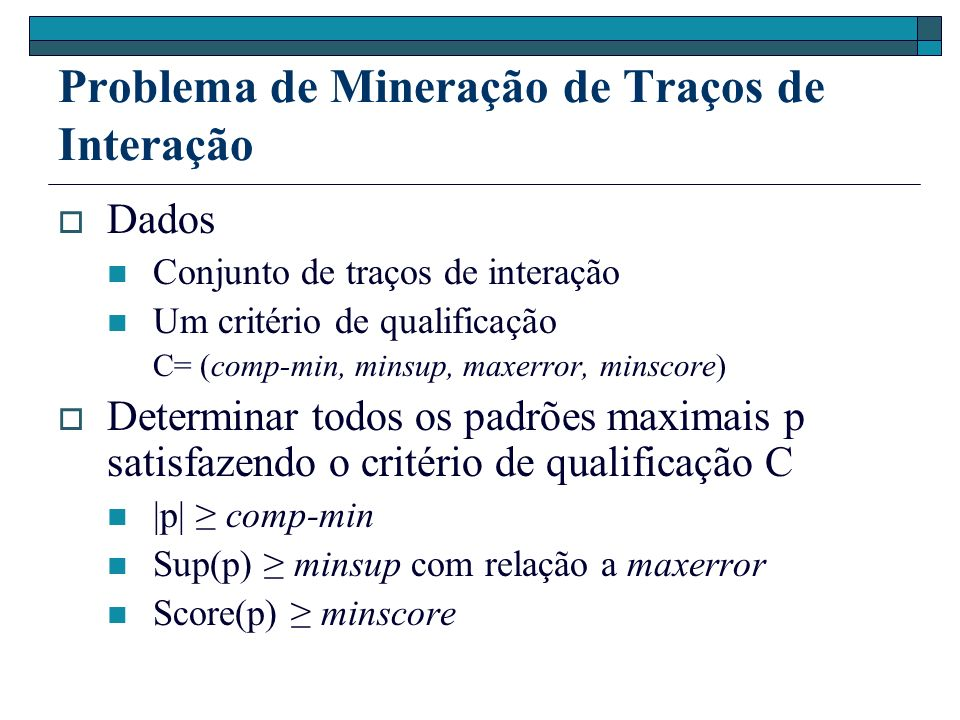 Problema de Mineração de Traços de Interação Dados Conjunto de traços de interação Um critério de qualificação C= (comp-min, minsup, maxerror, minscor