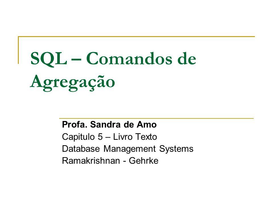 SQL – Comandos de Agregação Profa. Sandra de Amo Capitulo 5 – Livro Texto Database Management Systems Ramakrishnan - Gehrke