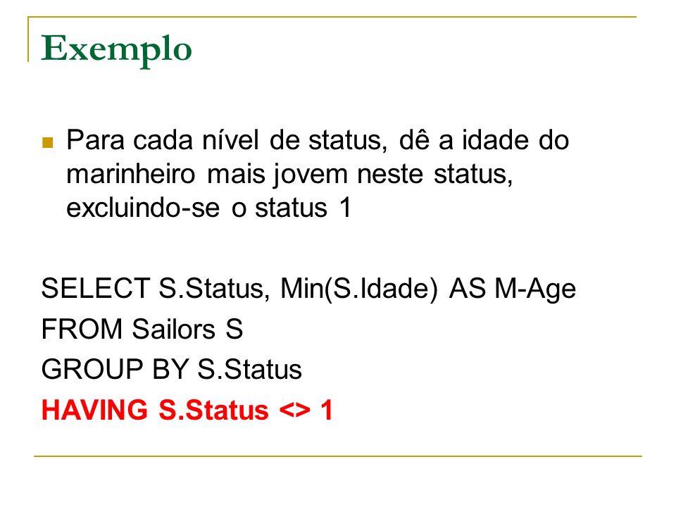 Exemplo Para cada nível de status, dê a idade do marinheiro mais jovem neste status, excluindo-se o status 1 SELECT S.Status, Min(S.Idade) AS M-Age FR