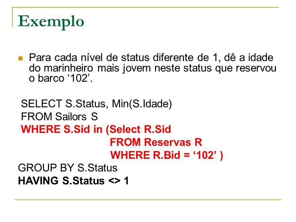 Exemplo Para cada nível de status diferente de 1, dê a idade do marinheiro mais jovem neste status que reservou o barco 102. SELECT S.Status, Min(S.Id