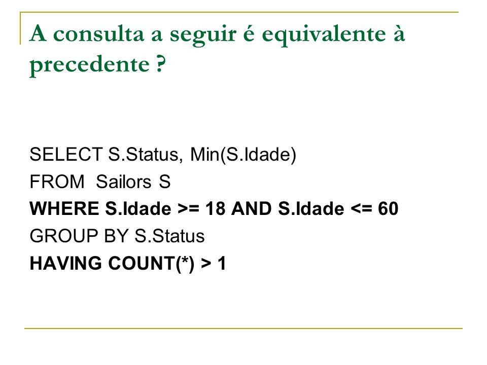 A consulta a seguir é equivalente à precedente ? SELECT S.Status, Min(S.Idade) FROM Sailors S WHERE S.Idade >= 18 AND S.Idade <= 60 GROUP BY S.Status