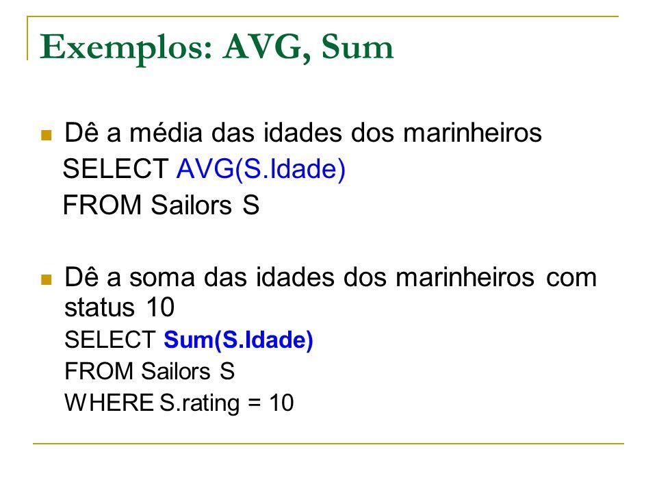 Exemplos: AVG, Sum Dê a média das idades dos marinheiros SELECT AVG(S.Idade) FROM Sailors S Dê a soma das idades dos marinheiros com status 10 SELECT