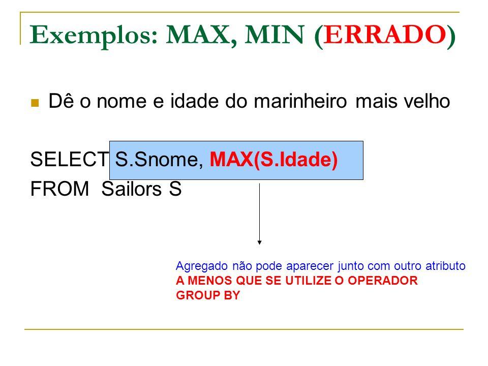 Exemplos: MAX, MIN (CORRETO) Dê o nome e idade do marinheiro mais velho SELECT S.Snome, S.Idade FROM Sailors S WHERE S.Idade = (SELECT Max(S2.Idade) FROM Sailors S2) Resultado da consulta é uma tabela com um único elemento (um número) Tabela é transformada em um número
