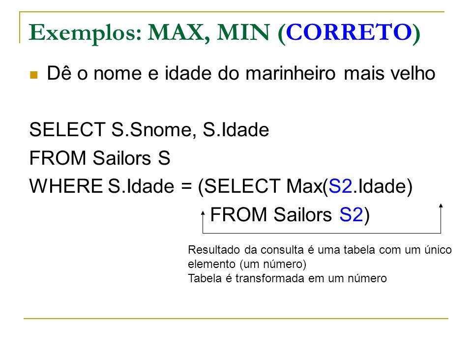 Exemplos (NEM SEMPRE ACEITO POR ALGUNS SGBDs) Dê o nome e idade do marinheiro mais velho SELECT S.Snome, S.Idade FROM Sailors S WHERE (SELECT Max(S2.Idade) FROM Sailors S2) = S.Idade