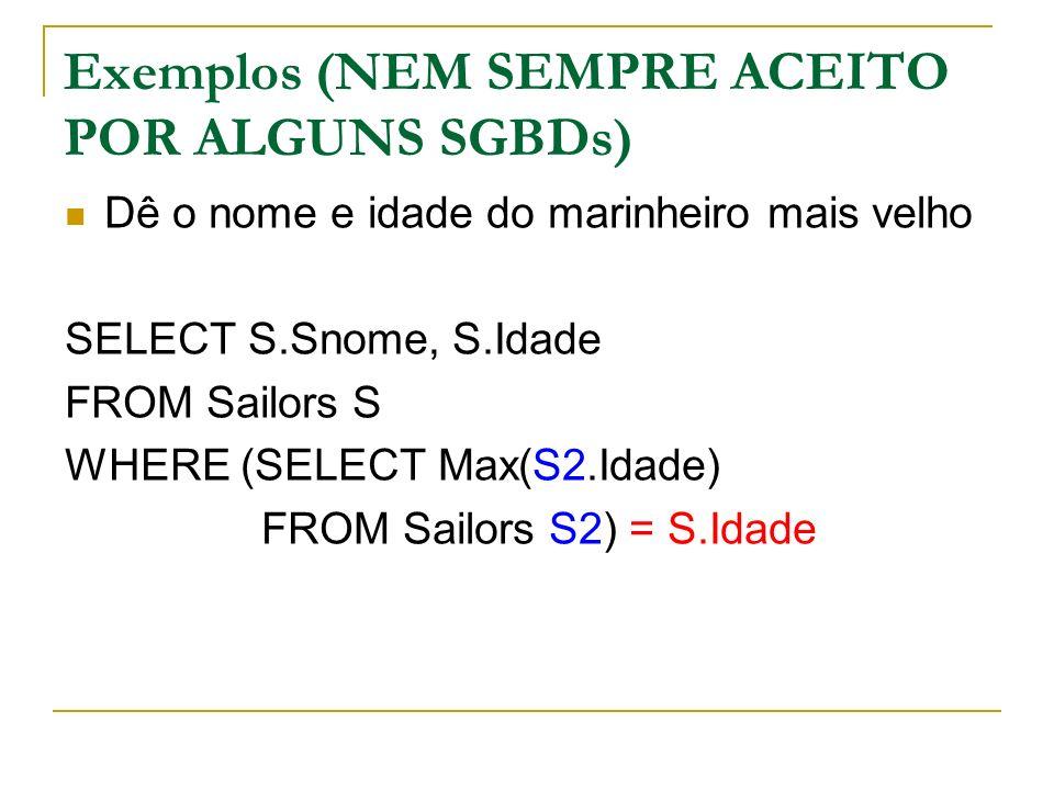 Exemplos (NEM SEMPRE ACEITO POR ALGUNS SGBDs) Dê o nome e idade do marinheiro mais velho SELECT S.Snome, S.Idade FROM Sailors S WHERE (SELECT Max(S2.I