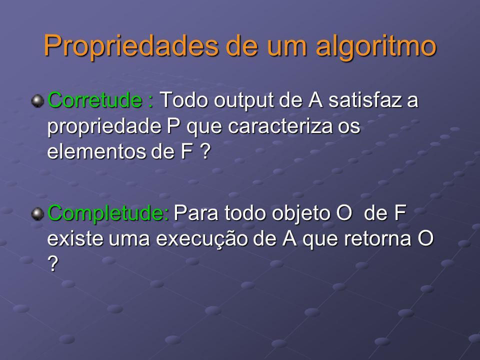 Propriedades de um algoritmo Corretude : Todo output de A satisfaz a propriedade P que caracteriza os elementos de F ? Completude: Para todo objeto O