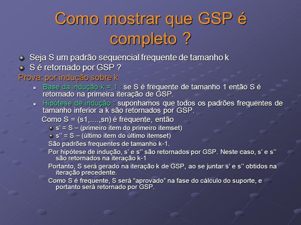 Como mostrar que GSP é completo ? Seja S um padrão sequencial frequente de tamanho k S é retornado por GSP ? Prova: por indução sobre k Base da induçã