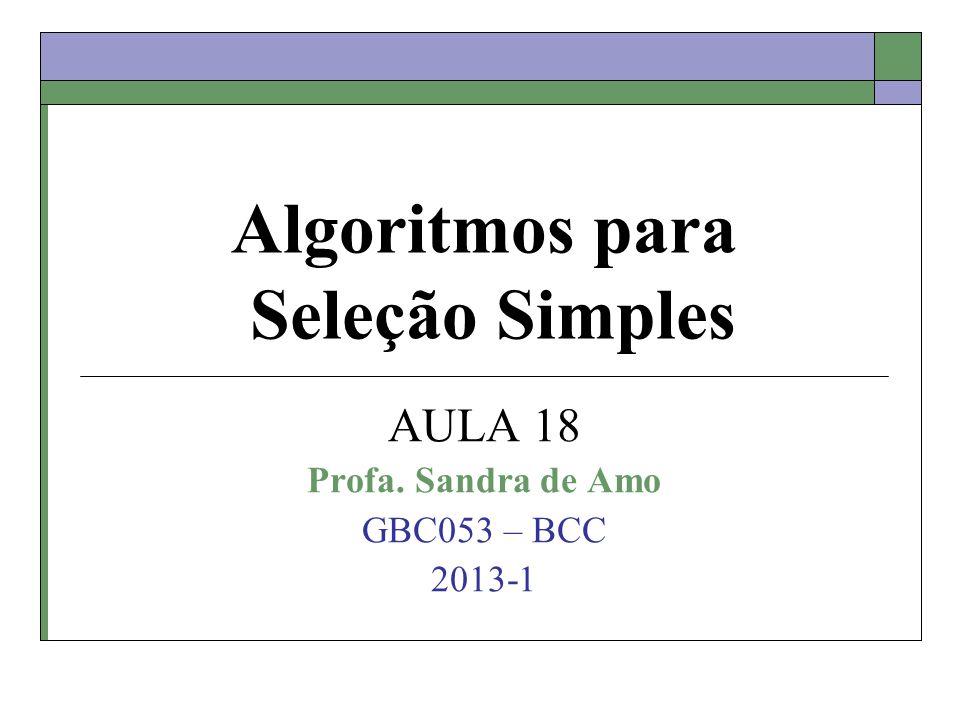 Algoritmos para Seleção Simples AULA 18 Profa. Sandra de Amo GBC053 – BCC 2013-1