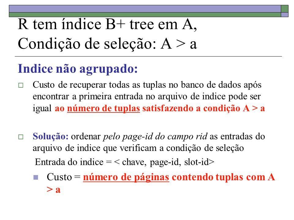 R tem índice B+ tree em A, Condição de seleção: A > a Indice não agrupado: Custo de recuperar todas as tuplas no banco de dados após encontrar a primeira entrada no arquivo de indice pode ser igual ao número de tuplas satisfazendo a condição A > a Solução: ordenar pelo page-id do campo rid as entradas do arquivo de indice que verificam a condição de seleção Entrada do indice = Custo = número de páginas contendo tuplas com A > a