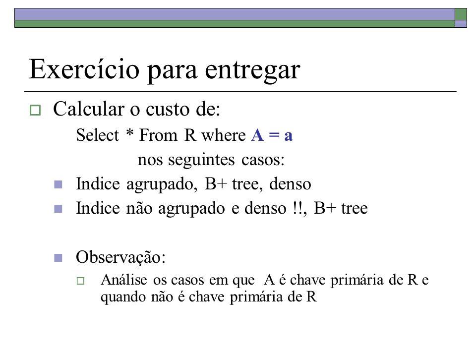 Exercício para entregar Calcular o custo de: Select * From R where A = a nos seguintes casos: Indice agrupado, B+ tree, denso Indice não agrupado e denso !!, B+ tree Observação: Análise os casos em que A é chave primária de R e quando não é chave primária de R