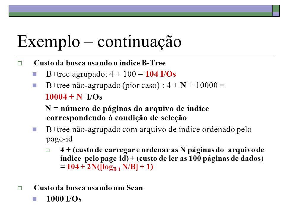 Exemplo – continuação Custo da busca usando o índice B-Tree B+tree agrupado: 4 + 100 = 104 I/Os B+tree não-agrupado (pior caso) : 4 + N + 10000 = 10004 + N I/Os N = número de páginas do arquivo de índice correspondendo à condição de seleção B+tree não-agrupado com arquivo de índice ordenado pelo page-id 4 + (custo de carregar e ordenar as N páginas do arquivo de índice pelo page-id) + (custo de ler as 100 páginas de dados) = 104 + 2N([log B-1 N/B] + 1) Custo da busca usando um Scan 1000 I/Os