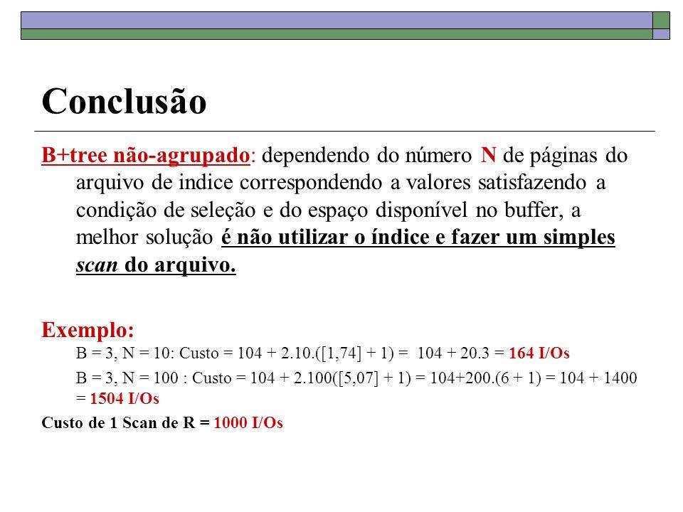 Conclusão B+tree não-agrupado: dependendo do número N de páginas do arquivo de indice correspondendo a valores satisfazendo a condição de seleção e do espaço disponível no buffer, a melhor solução é não utilizar o índice e fazer um simples scan do arquivo.
