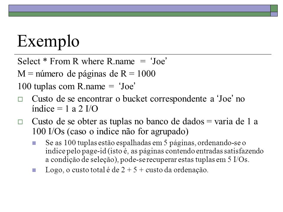 Exemplo Select * From R where R.name = Joe M = número de páginas de R = 1000 100 tuplas com R.name = Joe Custo de se encontrar o bucket correspondente a Joe no índice = 1 a 2 I/O Custo de se obter as tuplas no banco de dados = varia de 1 a 100 I/Os (caso o indice não for agrupado) Se as 100 tuplas estão espalhadas em 5 páginas, ordenando-se o indice pelo page-id (isto é, as páginas contendo entradas satisfazendo a condição de seleção), pode-se recuperar estas tuplas em 5 I/Os.
