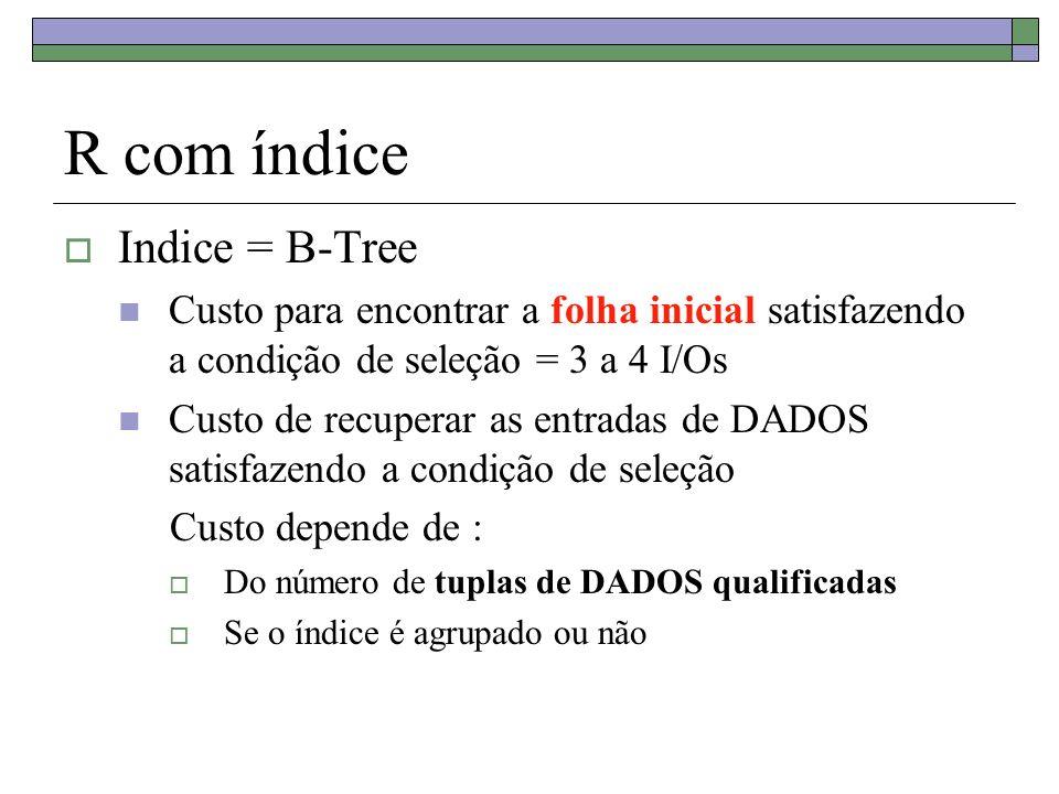 R com índice Indice = B-Tree Custo para encontrar a folha inicial satisfazendo a condição de seleção = 3 a 4 I/Os Custo de recuperar as entradas de DADOS satisfazendo a condição de seleção Custo depende de : Do número de tuplas de DADOS qualificadas Se o índice é agrupado ou não