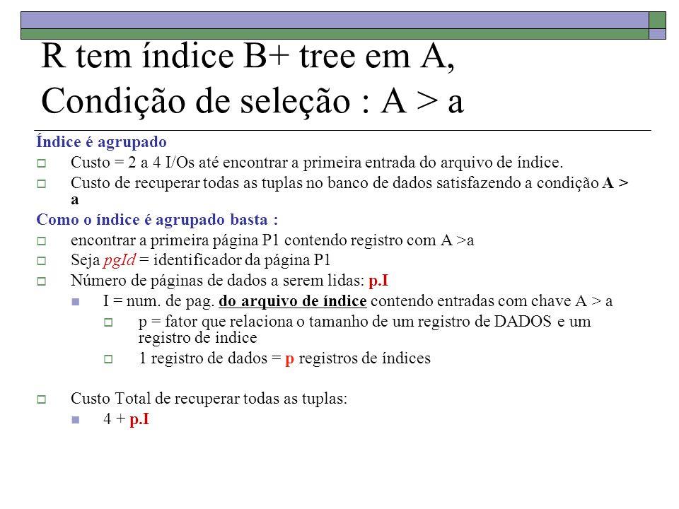 R tem índice B+ tree em A, Condição de seleção : A > a Índice é agrupado Custo = 2 a 4 I/Os até encontrar a primeira entrada do arquivo de índice. Cus