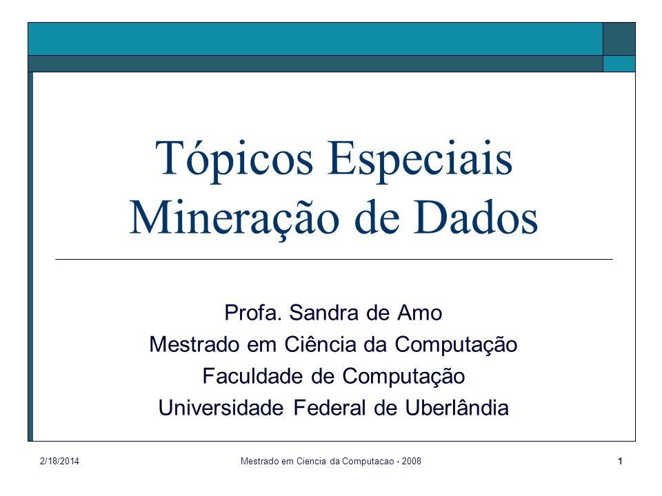 2/18/2014Mestrado em Ciencia da Computacao - 20081 Tópicos Especiais Mineração de Dados Profa. Sandra de Amo Mestrado em Ciência da Computação Faculda