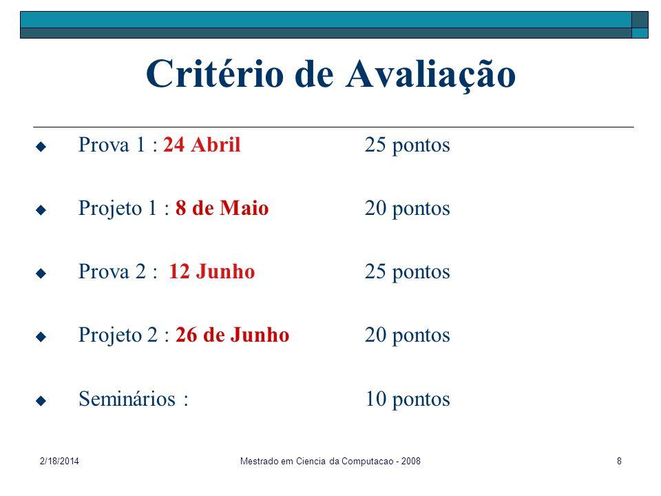 2/18/2014Mestrado em Ciencia da Computacao - 20088 Critério de Avaliação Prova 1 : 24 Abril 25 pontos Projeto 1 : 8 de Maio20 pontos Prova 2 : 12 Junh