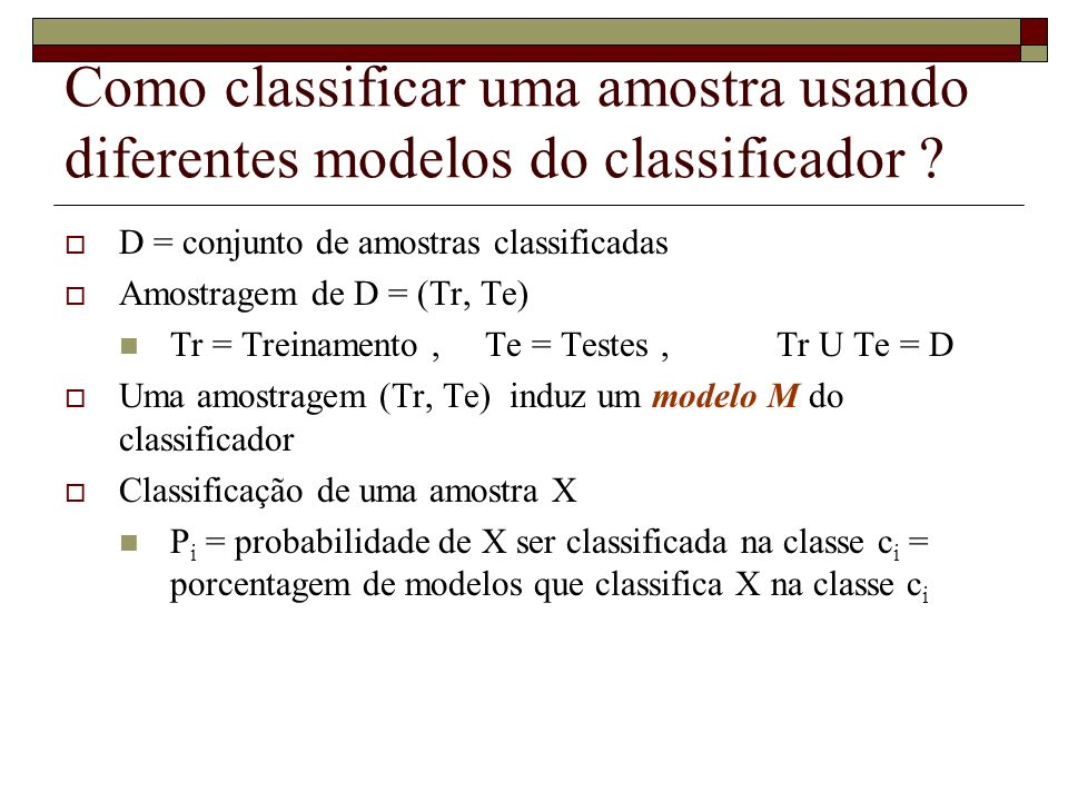 Como classificar uma amostra usando diferentes modelos do classificador ? D = conjunto de amostras classificadas Amostragem de D = (Tr, Te) Tr = Trein