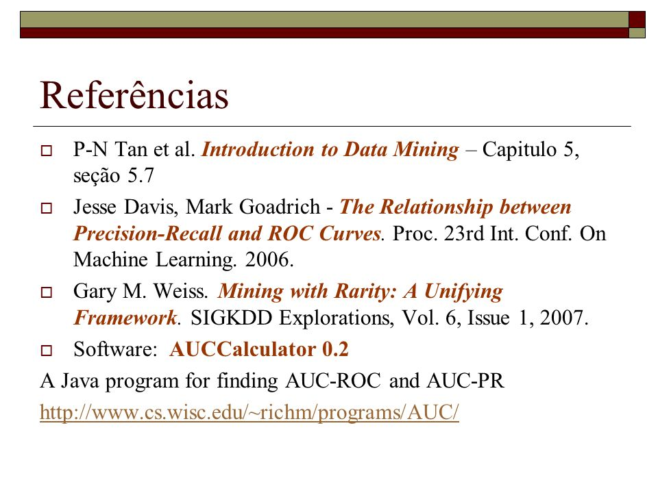 Referências P-N Tan et al. Introduction to Data Mining – Capitulo 5, seção 5.7 Jesse Davis, Mark Goadrich - The Relationship between Precision-Recall