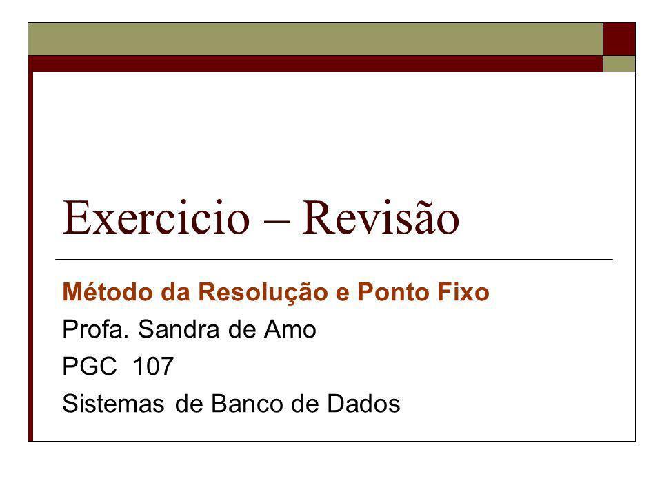 Exercicio – Revisão Método da Resolução e Ponto Fixo Profa. Sandra de Amo PGC 107 Sistemas de Banco de Dados