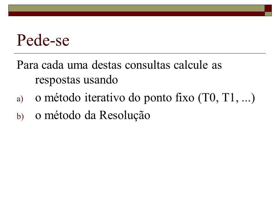 Pede-se Para cada uma destas consultas calcule as respostas usando a) o método iterativo do ponto fixo (T0, T1,...) b) o método da Resolução