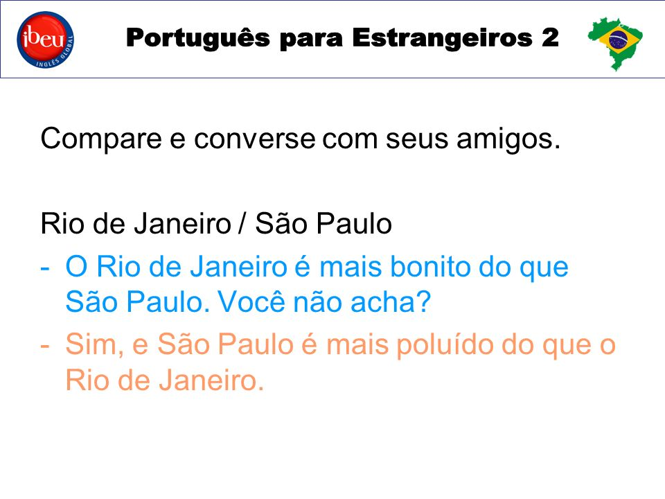 Compare e converse com seus amigos. Rio de Janeiro / São Paulo -O Rio de Janeiro é mais bonito do que São Paulo. Você não acha? -Sim, e São Paulo é ma
