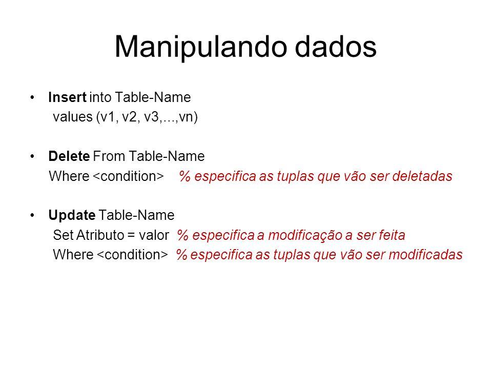 Manipulando dados Insert into Table-Name values (v1, v2, v3,...,vn) Delete From Table-Name Where % especifica as tuplas que vão ser deletadas Update T