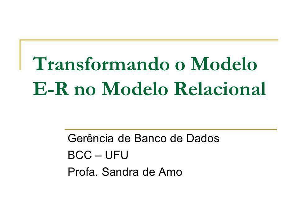Transformando o Modelo E-R no Modelo Relacional Gerência de Banco de Dados BCC – UFU Profa. Sandra de Amo