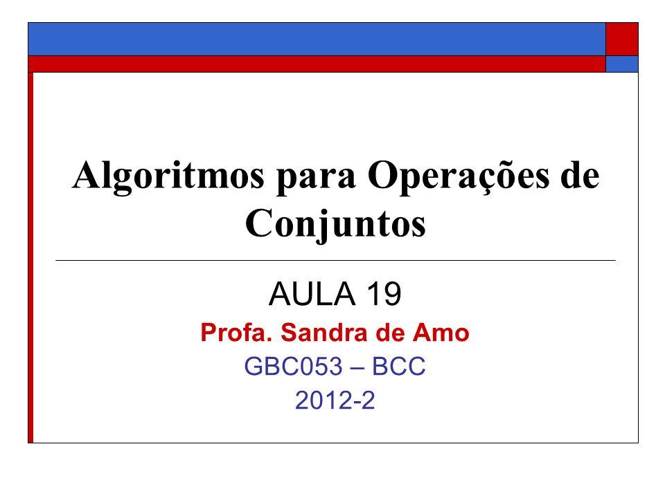 Algoritmos para Operações de Conjuntos AULA 19 Profa. Sandra de Amo GBC053 – BCC 2012-2