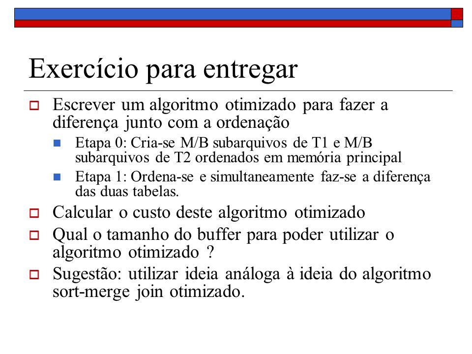 Exercício para entregar Escrever um algoritmo otimizado para fazer a diferença junto com a ordenação Etapa 0: Cria-se M/B subarquivos de T1 e M/B subarquivos de T2 ordenados em memória principal Etapa 1: Ordena-se e simultaneamente faz-se a diferença das duas tabelas.