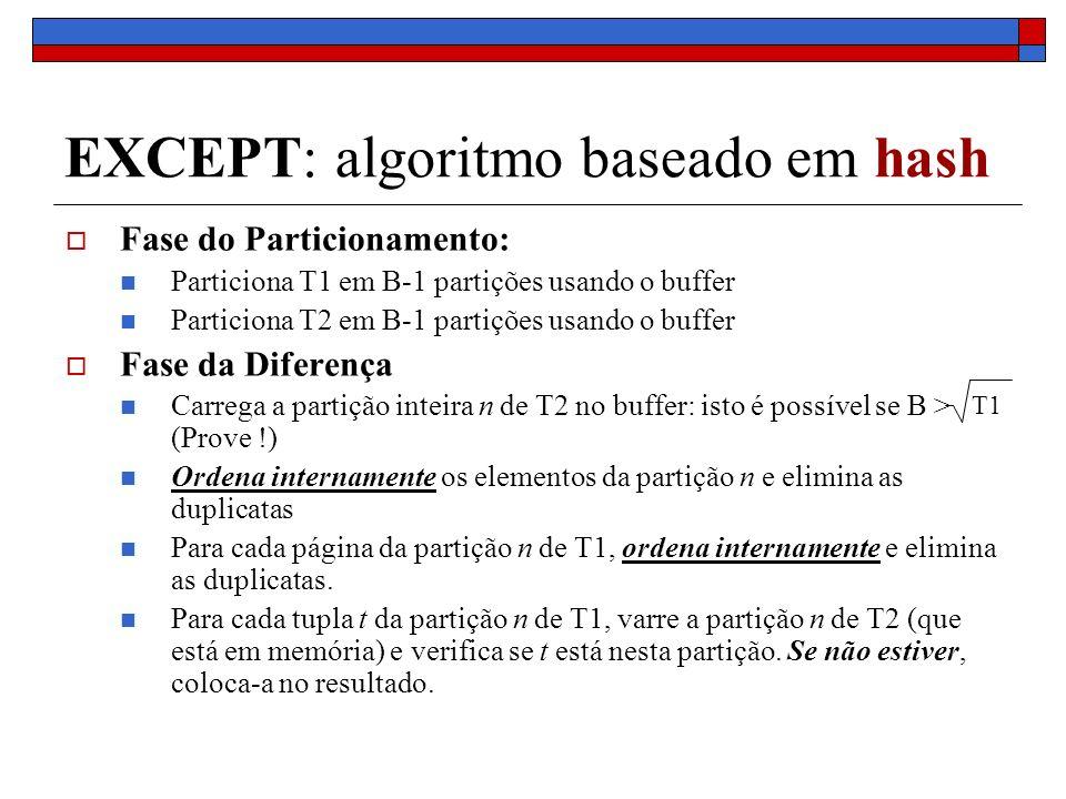 EXCEPT: algoritmo baseado em hash Fase do Particionamento: Particiona T1 em B-1 partições usando o buffer Particiona T2 em B-1 partições usando o buffer Fase da Diferença Carrega a partição inteira n de T2 no buffer: isto é possível se B > (Prove !) Ordena internamente os elementos da partição n e elimina as duplicatas Para cada página da partição n de T1, ordena internamente e elimina as duplicatas.