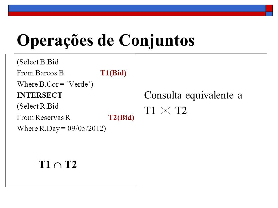 Operações de Conjuntos (Select B.Bid From Barcos BT1(Bid) Where B.Cor = Verde) INTERSECT (Select R.Bid From Reservas R T2(Bid) Where R.Day = 09/05/2012) T1 T2 Consulta equivalente a T1 T2