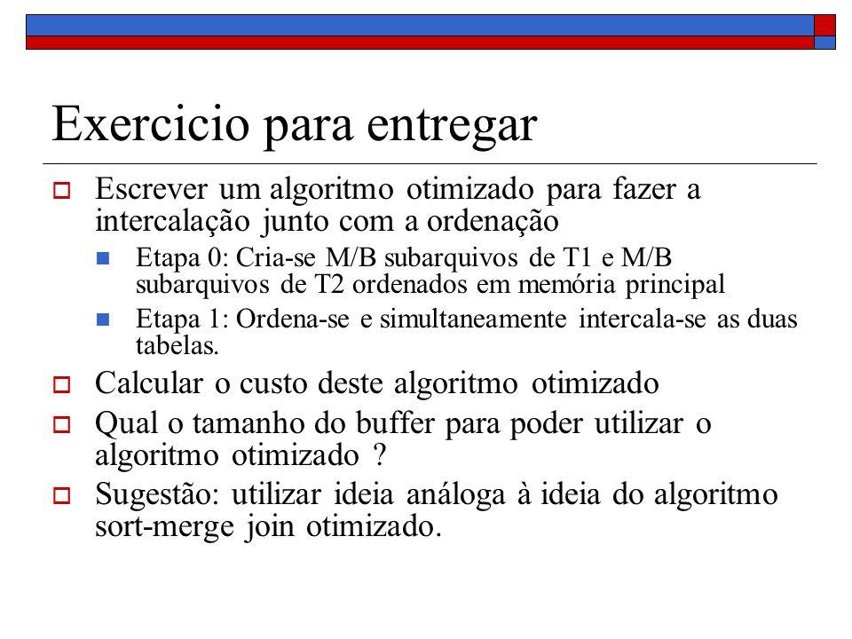 Exercicio para entregar Escrever um algoritmo otimizado para fazer a intercalação junto com a ordenação Etapa 0: Cria-se M/B subarquivos de T1 e M/B subarquivos de T2 ordenados em memória principal Etapa 1: Ordena-se e simultaneamente intercala-se as duas tabelas.