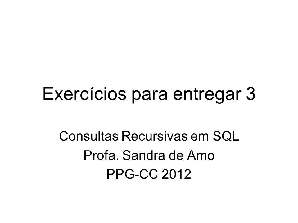 Exercícios para entregar 3 Consultas Recursivas em SQL Profa. Sandra de Amo PPG-CC 2012
