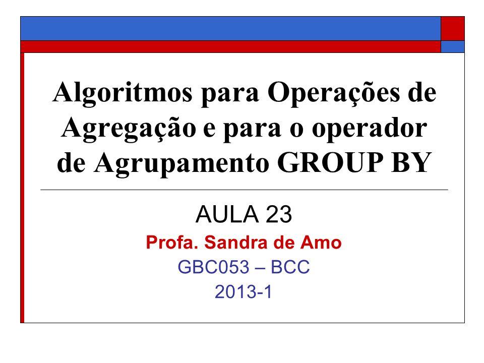 Algoritmos para Operações de Agregação e para o operador de Agrupamento GROUP BY AULA 23 Profa. Sandra de Amo GBC053 – BCC 2013-1