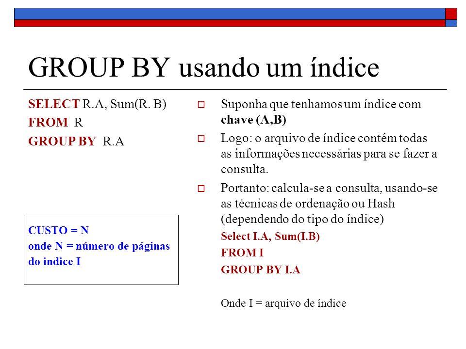 GROUP BY usando um índice SELECT R.A, Sum(R. B) FROM R GROUP BY R.A Suponha que tenhamos um índice com chave (A,B) Logo: o arquivo de índice contém to
