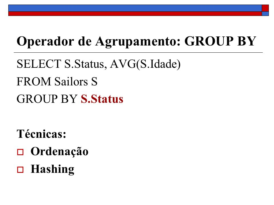 Operador de Agrupamento: GROUP BY SELECT S.Status, AVG(S.Idade) FROM Sailors S GROUP BY S.Status Técnicas: Ordenação Hashing