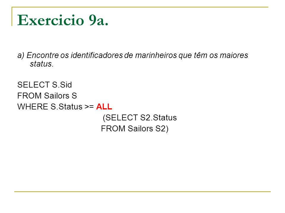 Exercicio 9a. a) Encontre os identificadores de marinheiros que têm os maiores status. SELECT S.Sid FROM Sailors S WHERE S.Status >= ALL (SELECT S2.St