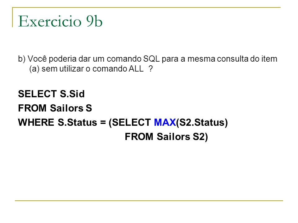 Exercicio 9b b) Você poderia dar um comando SQL para a mesma consulta do item (a) sem utilizar o comando ALL ? SELECT S.Sid FROM Sailors S WHERE S.Sta